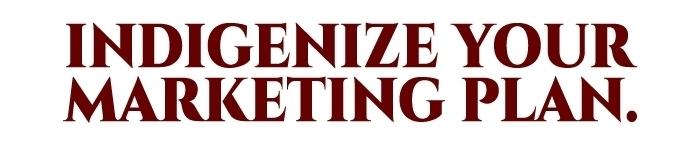 Indigenize your marketing plan.